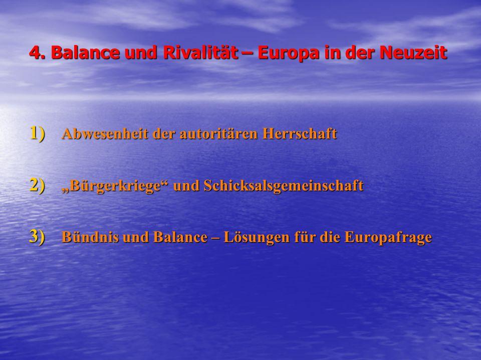 """4. Balance und Rivalität – Europa in der Neuzeit 1) Abwesenheit der autoritären Herrschaft 2) """"Bürgerkriege"""" und Schicksalsgemeinschaft 3) Bündnis und"""