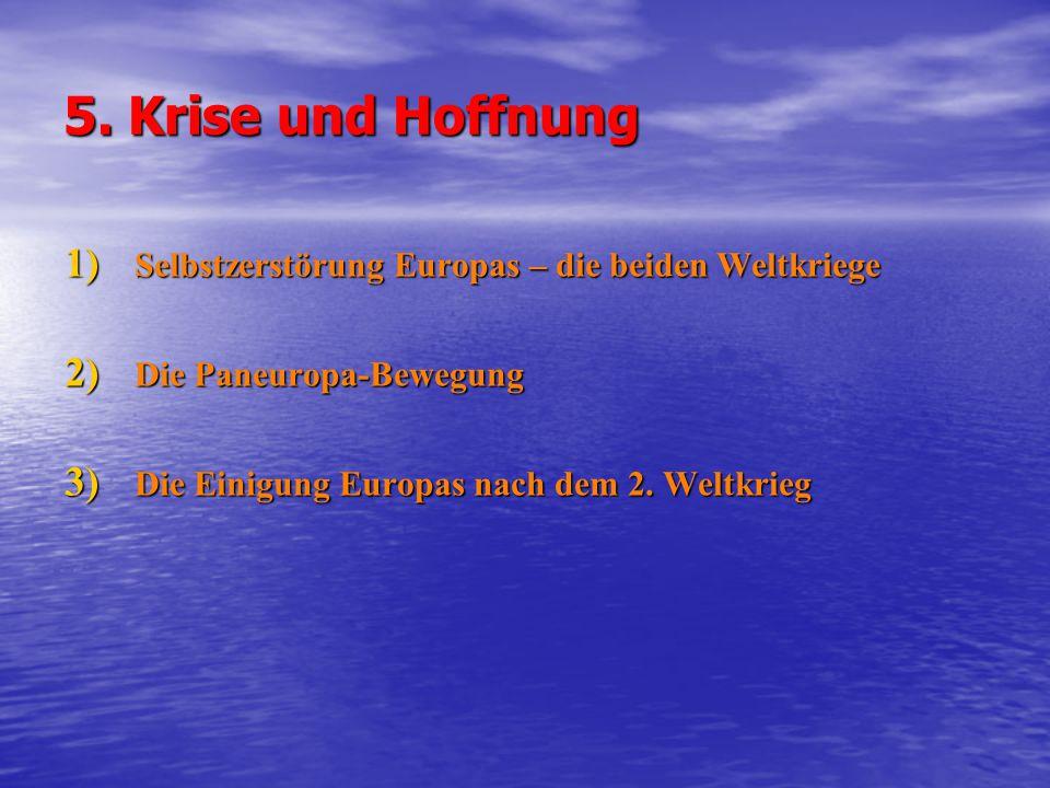 5. Krise und Hoffnung 1) Selbstzerstörung Europas – die beiden Weltkriege 2) Die Paneuropa-Bewegung 3) Die Einigung Europas nach dem 2. Weltkrieg