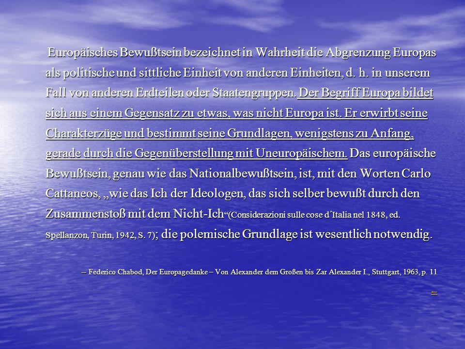 Europäisches Bewußtsein bezeichnet in Wahrheit die Abgrenzung Europas als politische und sittliche Einheit von anderen Einheiten, d. h. in unserem Fal