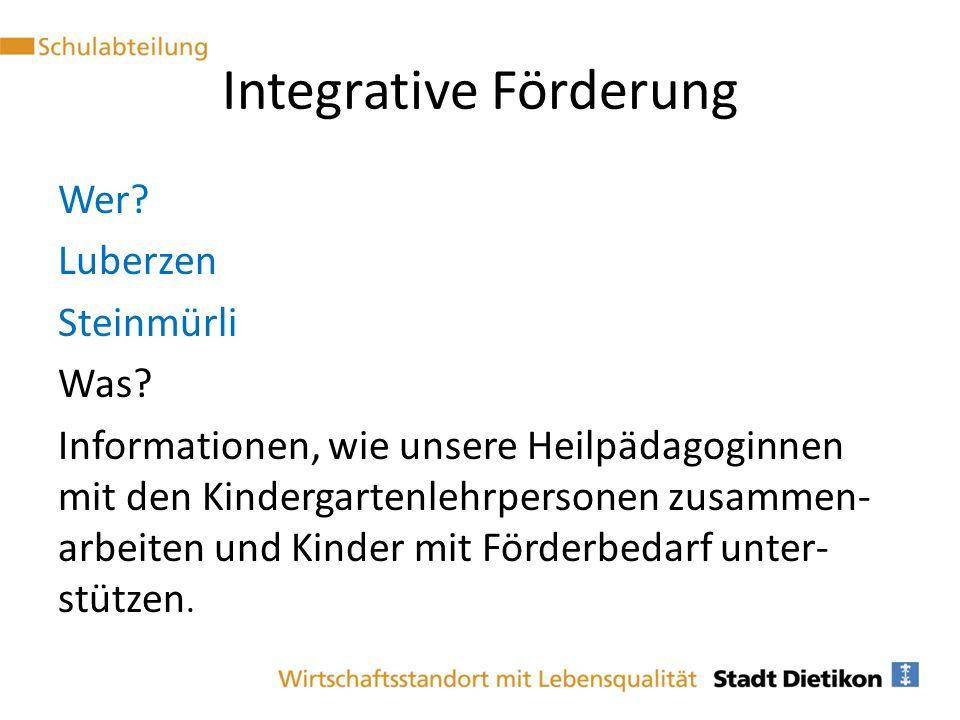 Integrative Förderung Wer? Luberzen Steinmürli Was? Informationen, wie unsere Heilpädagoginnen mit den Kindergartenlehrpersonen zusammen- arbeiten und