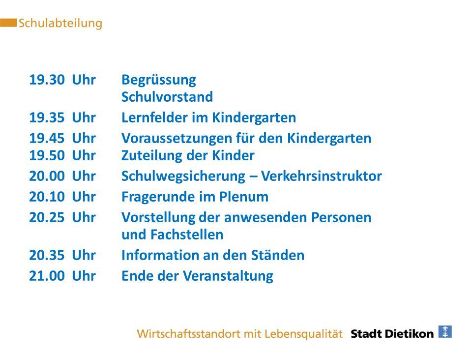 19.30 UhrBegrüssung Schulvorstand 19.35 UhrLernfelder im Kindergarten 19.45 UhrVoraussetzungen für den Kindergarten 19.50 UhrZuteilung der Kinder 20.0