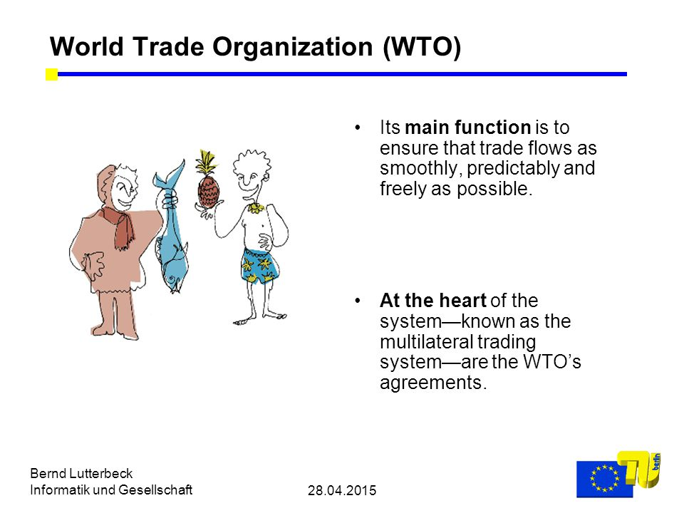 28.04.2015 Bernd Lutterbeck Informatik und Gesellschaft World Trade Organization (WTO) Its main function is to ensure that trade flows as smoothly, predictably and freely as possible.