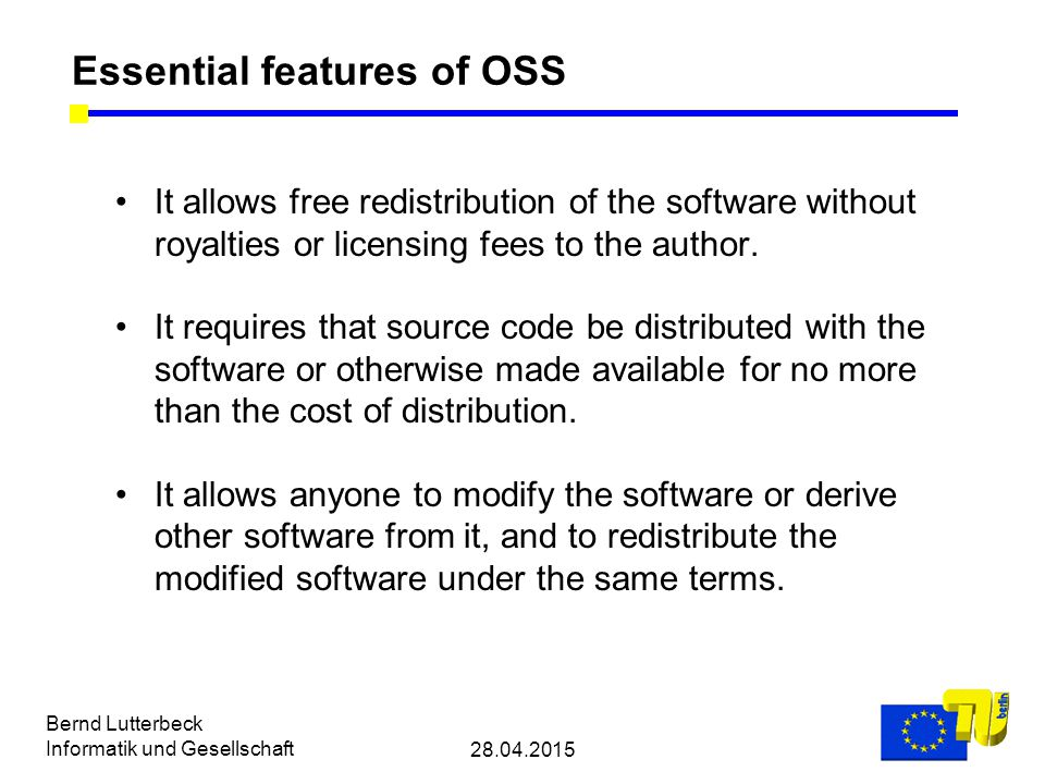 28.04.2015 Bernd Lutterbeck Informatik und Gesellschaft Essential features of OSS It allows free redistribution of the software without royalties or licensing fees to the author.