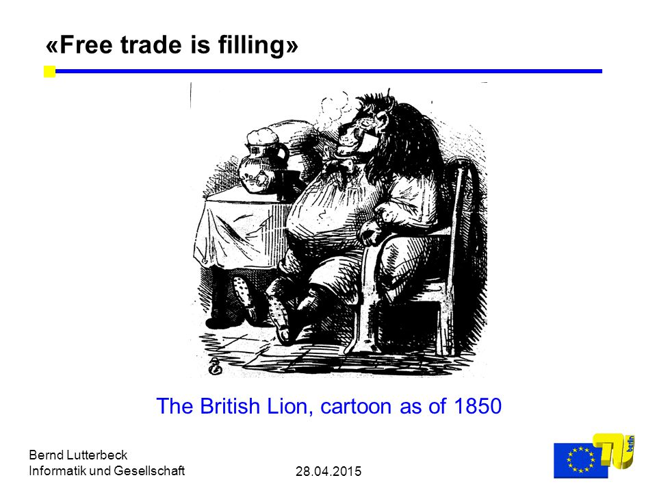 28.04.2015 Bernd Lutterbeck Informatik und Gesellschaft «Free trade is filling» The British Lion, cartoon as of 1850