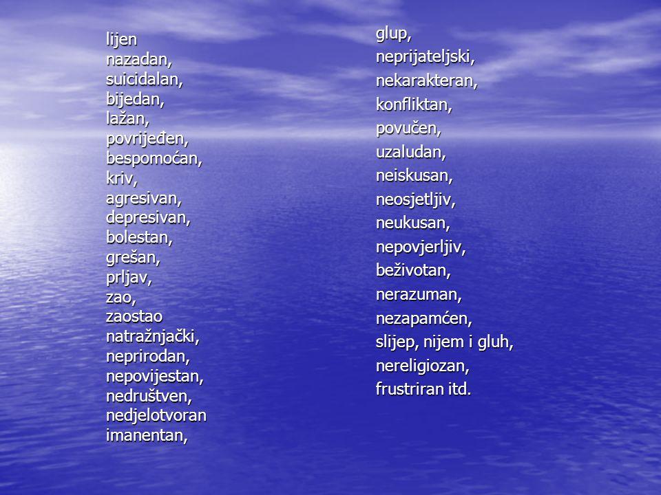 glup, neprijateljski, nekarakteran, konfliktan, povučen, uzaludan, neiskusan, neosjetljiv, neukusan, nepovjerljiv, beživotan, nerazuman, nezapamćen, s