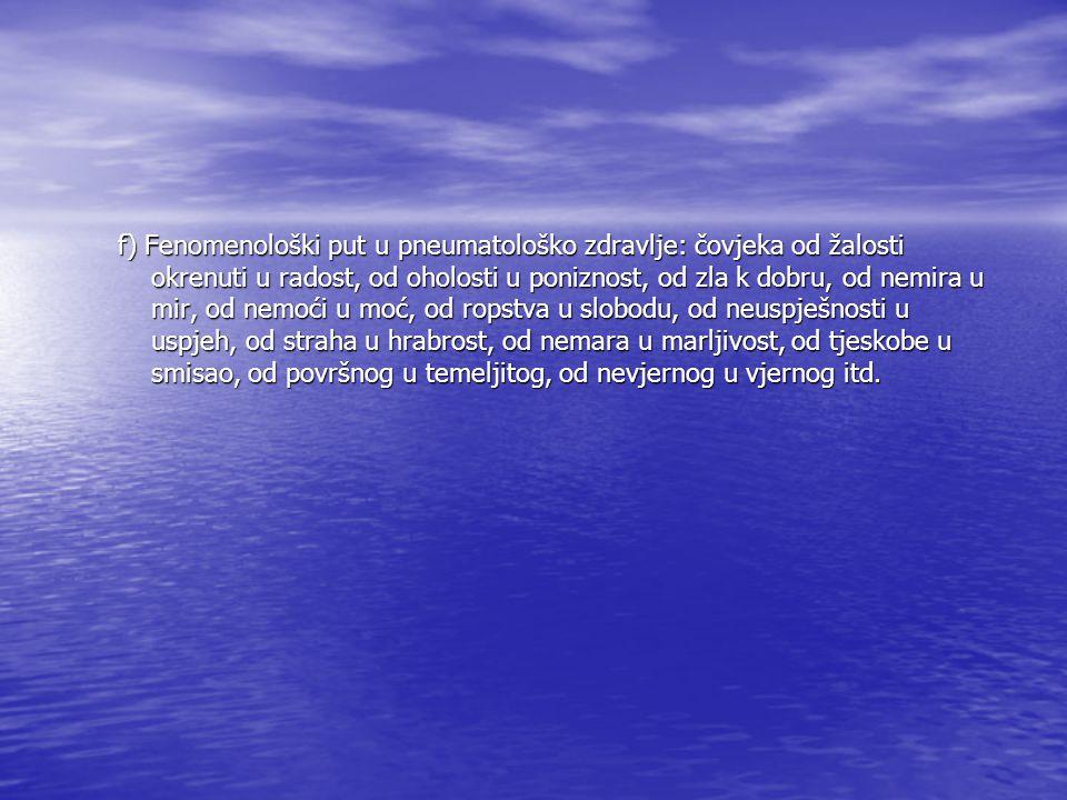 f) Fenomenološki put u pneumatološko zdravlje: čovjeka od žalosti okrenuti u radost, od oholosti u poniznost, od zla k dobru, od nemira u mir, od nemo