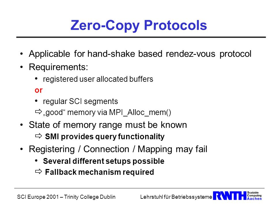 "SCI Europe 2001 – Trinity College DublinLehrstuhl für Betriebssysteme Zero-Copy Protocols Applicable for hand-shake based rendez-vous protocol Requirements: registered user allocated buffers or regular SCI segments  ""good memory via MPI_Alloc_mem() State of memory range must be known  SMI provides query functionality Registering / Connection / Mapping may fail Several different setups possible  Fallback mechanism required"