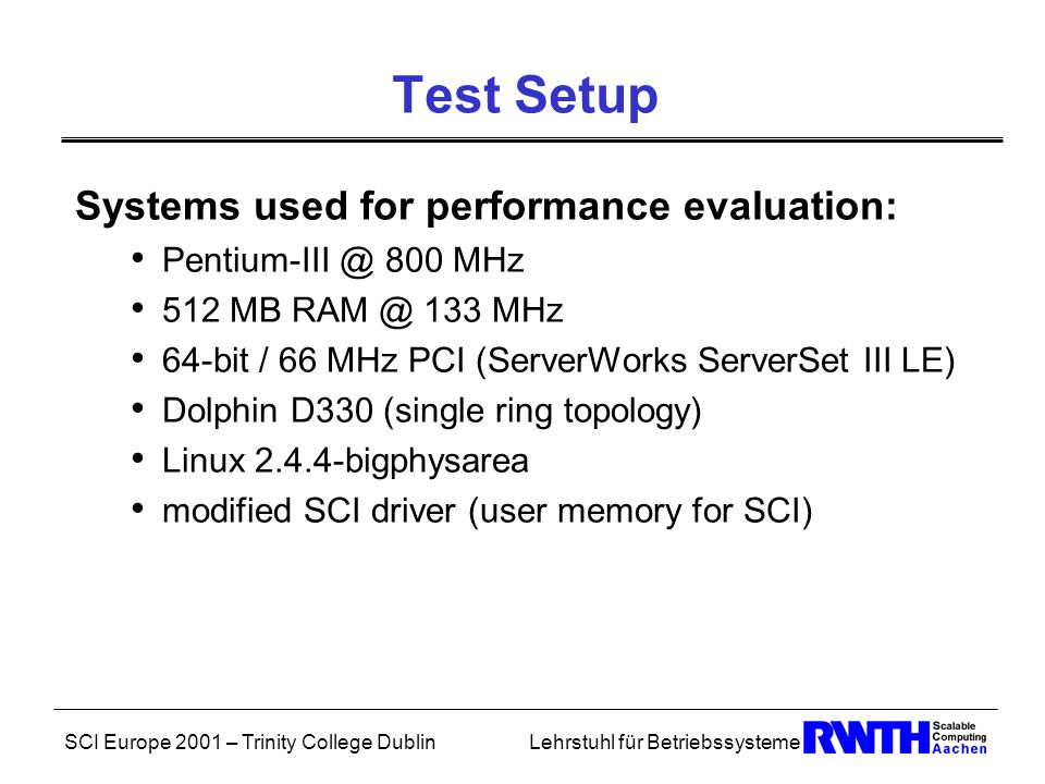 SCI Europe 2001 – Trinity College DublinLehrstuhl für Betriebssysteme Test Setup Systems used for performance evaluation: Pentium-III @ 800 MHz 512 MB RAM @ 133 MHz 64-bit / 66 MHz PCI (ServerWorks ServerSet III LE) Dolphin D330 (single ring topology) Linux 2.4.4-bigphysarea modified SCI driver (user memory for SCI)