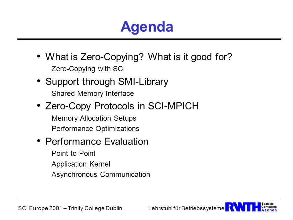 SCI Europe 2001 – Trinity College DublinLehrstuhl für Betriebssysteme Zero-Copying Transfer of data between two user-level accessible memory buffers with N explicit intermediate copies: N-way–Copying  No intermediate copy: Zero-Copying Effective Bandwidth and Efficiency: