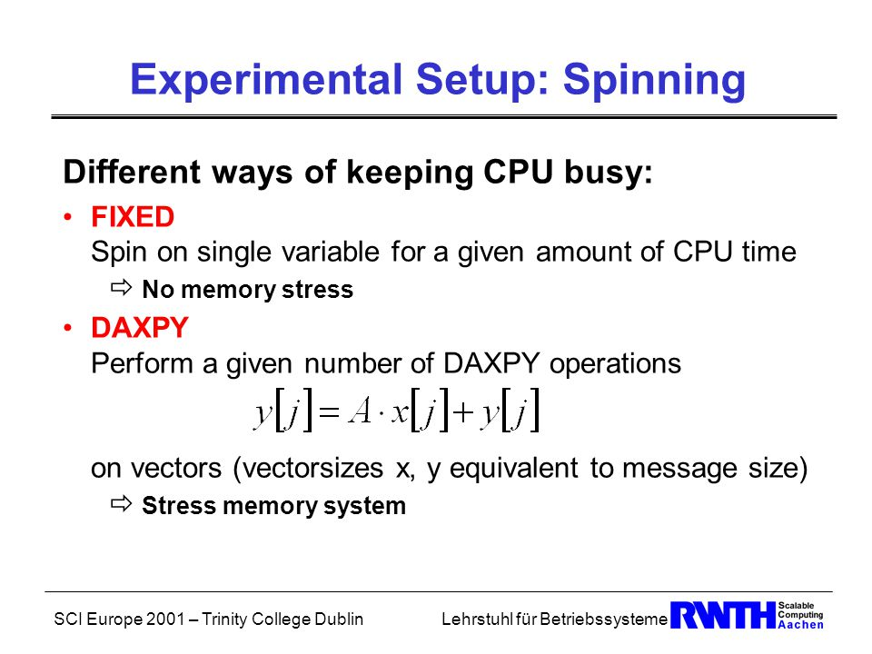 SCI Europe 2001 – Trinity College DublinLehrstuhl für Betriebssysteme Experimental Setup: Spinning Different ways of keeping CPU busy: FIXED Spin on single variable for a given amount of CPU time  No memory stress DAXPY Perform a given number of DAXPY operations on vectors (vectorsizes x, y equivalent to message size)  Stress memory system