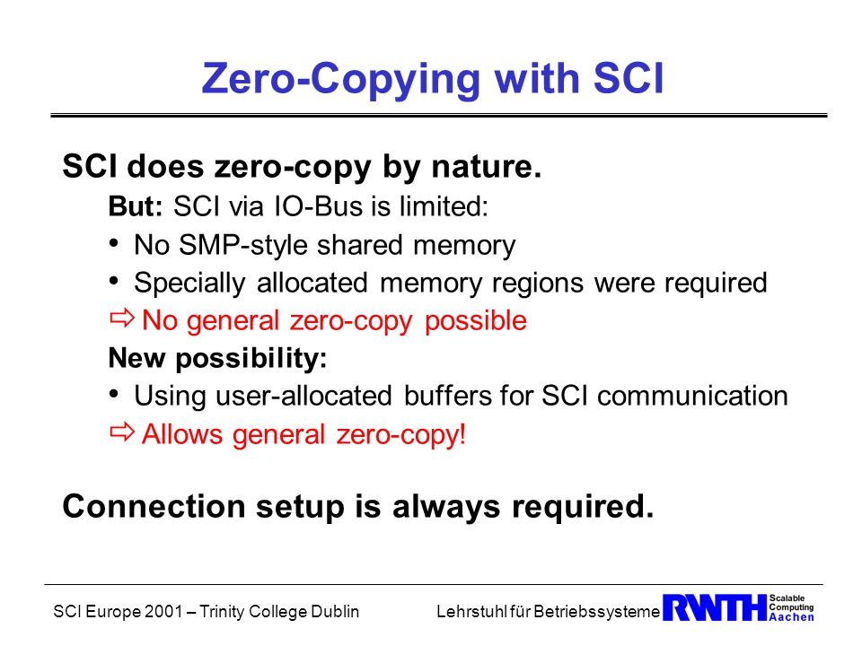 SCI Europe 2001 – Trinity College DublinLehrstuhl für Betriebssysteme Asynchronous Performance Saturation and Efficiency derived from experiments: ExperimentProtocol t msg [ms] s [ms]  64 kiB DAXPY a-DMA-0-R 0.4900.2850.581 a-DMA-0-U 0.7350.4730.643 s-PIO-1 0.5720.0560.043 256 kiB DAXPY a-DMA-0-R 1.3001.0990.845 a-DMA-0-U 1.5061.1480.762 s-PIO-1 1.895-0.030-0.015 64 kiB FIXED a-DMA-0-R 0.4930.4460.904 a-DMA-0-U 0.7380.6910.936 s-PIO-1 0.5670.0160.028
