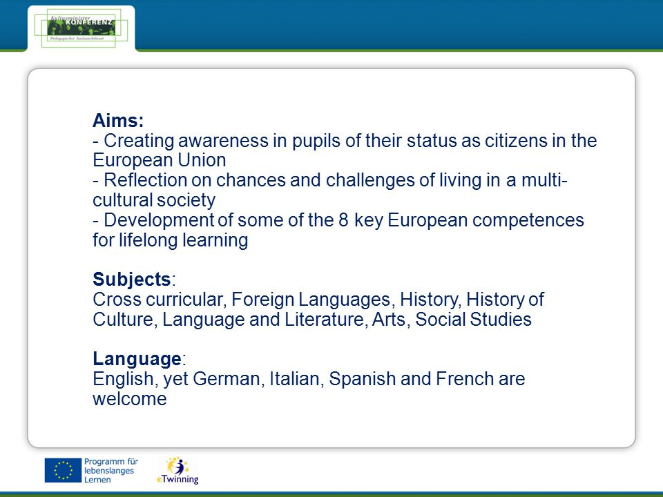 eTwinning - Das Netzwerk für Schulen in EuropaeTwinning - Das Netzwerk für Schulen in Europa Aims: - Creating awareness in pupils of their status as citizens in the European Union - Reflection on chances and challenges of living in a multi- cultural society - Development of some of the 8 key European competences for lifelong learning Subjects: Cross curricular, Foreign Languages, History, History of Culture, Language and Literature, Arts, Social Studies Language: English, yet German, Italian, Spanish and French are welcome
