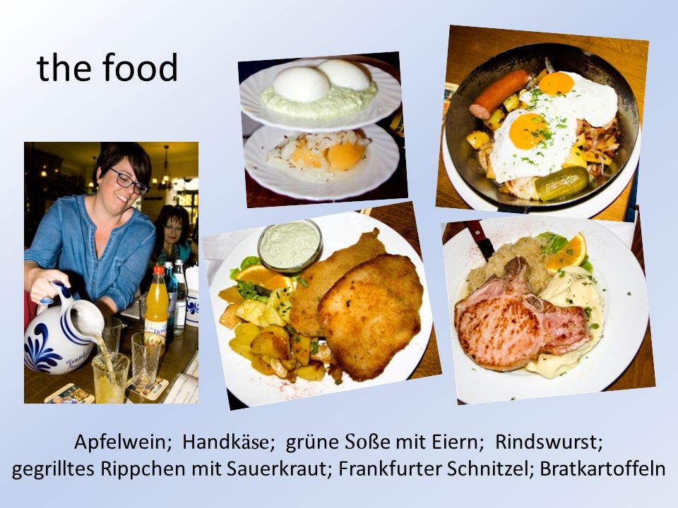 the food Apfelwein; Handk äse ; grüne So ße mit Eiern; Rindswurst; gegrilltes Rippchen mit Sauerkraut; Frankfurter Schnitzel; Bratkartoffeln