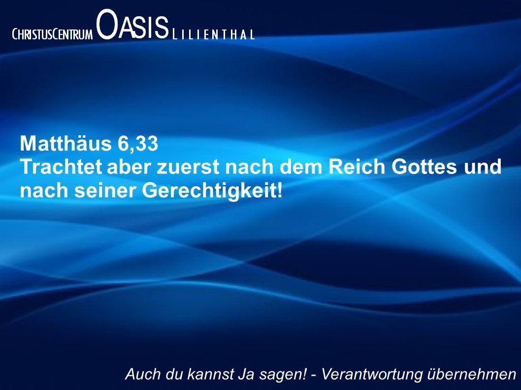 Matthäus 6,33 Trachtet aber zuerst nach dem Reich Gottes und nach seiner Gerechtigkeit! Auch du kannst Ja sagen! - Verantwortung übernehmen