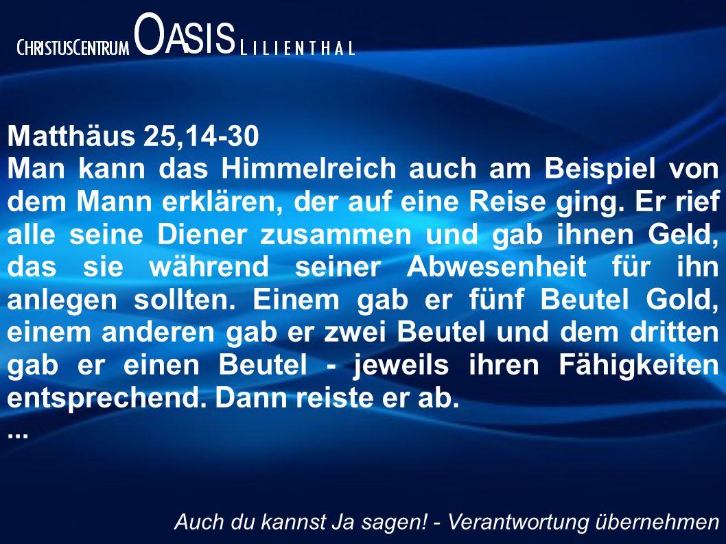Matthäus 25,14-30 Man kann das Himmelreich auch am Beispiel von dem Mann erklären, der auf eine Reise ging. Er rief alle seine Diener zusammen und gab