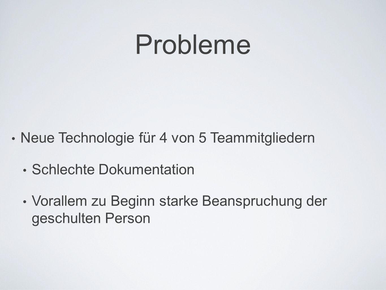 Probleme Neue Technologie für 4 von 5 Teammitgliedern Schlechte Dokumentation Vorallem zu Beginn starke Beanspruchung der geschulten Person