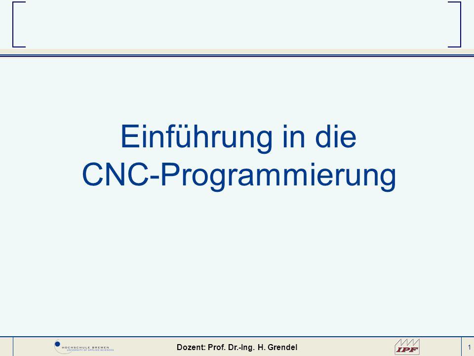 1 Einführung in die CNC-Programmierung Dozent: Prof. Dr.-Ing. H. Grendel