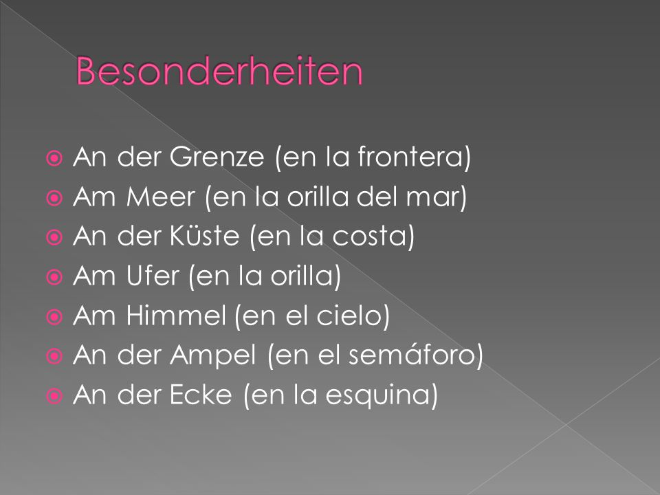  An der Grenze (en la frontera)  Am Meer (en la orilla del mar)  An der Küste (en la costa)  Am Ufer (en la orilla)  Am Himmel (en el cielo)  An