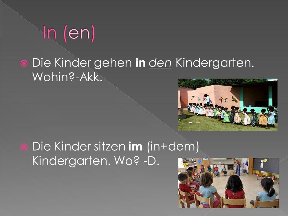  Die Kinder gehen in den Kindergarten. Wohin?-Akk.  Die Kinder sitzen im (in+dem) Kindergarten. Wo? -D.