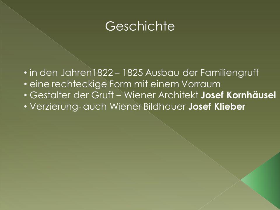 Geschichte in den Jahren1822 – 1825 Ausbau der Familiengruft eine rechteckige Form mit einem Vorraum Gestalter der Gruft – Wiener Architekt Josef Kornhäusel Verzierung- auch Wiener Bildhauer Josef Klieber