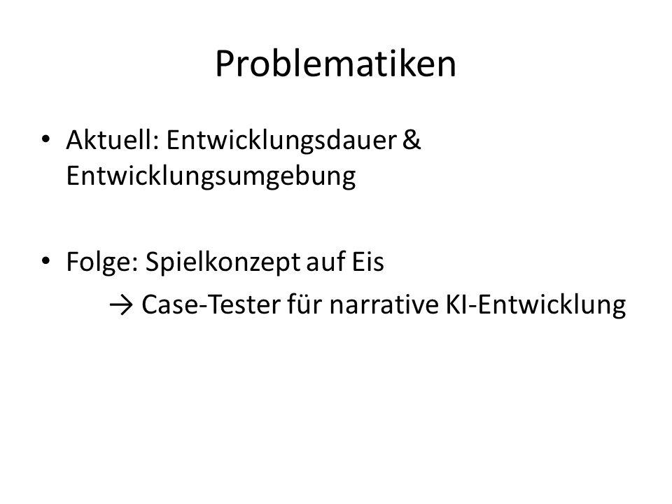 Problematiken Aktuell: Entwicklungsdauer & Entwicklungsumgebung Folge: Spielkonzept auf Eis → Case-Tester für narrative KI-Entwicklung