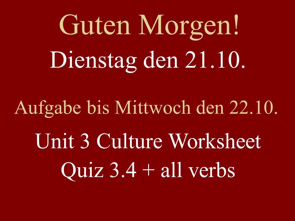 Guten Morgen! Dienstag den 21.10. Aufgabe bis Mittwoch den 22.10. Unit 3 Culture Worksheet Quiz 3.4 + all verbs