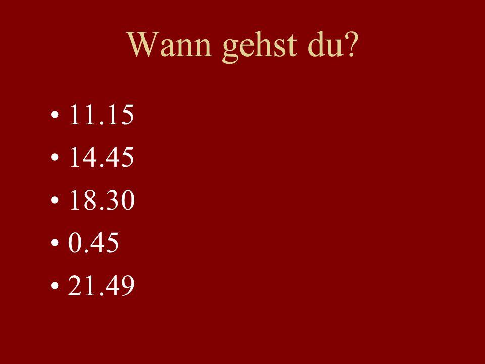 Wann gehst du? 11.15 14.45 18.30 0.45 21.49