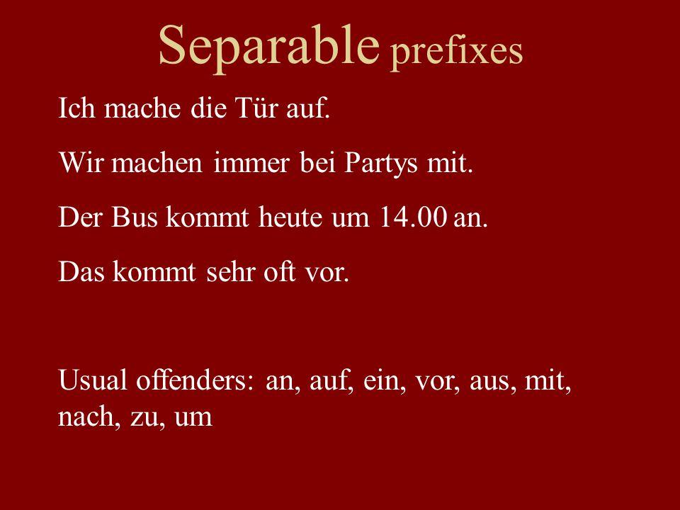 Separable prefixes Ich mache die Tür auf. Wir machen immer bei Partys mit. Der Bus kommt heute um 14.00 an. Das kommt sehr oft vor. Usual offenders: a