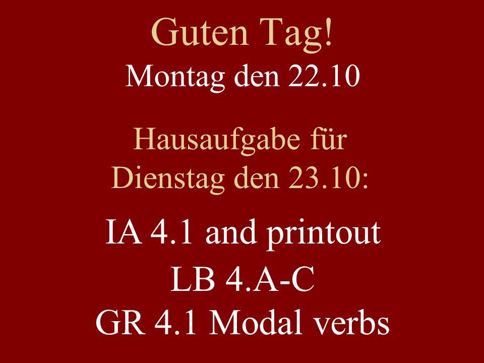 Guten Tag! Montag den 22.10 Hausaufgabe für Dienstag den 23.10: IA 4.1 and printout LB 4.A-C GR 4.1 Modal verbs