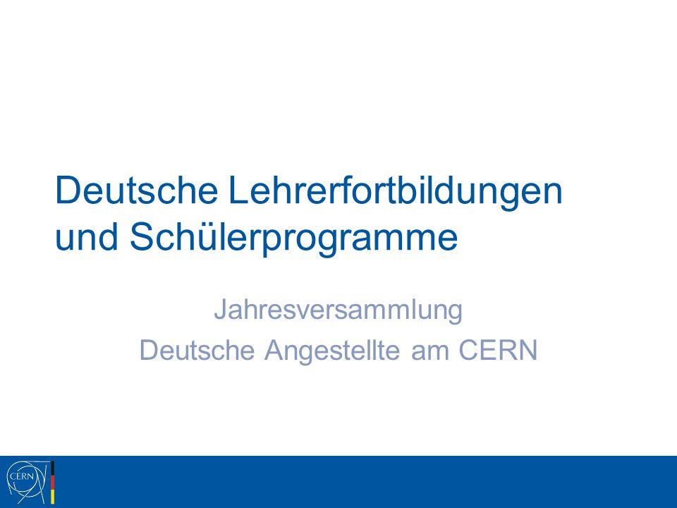 Deutsche Lehrerfortbildungen und Schülerprogramme Jahresversammlung Deutsche Angestellte am CERN