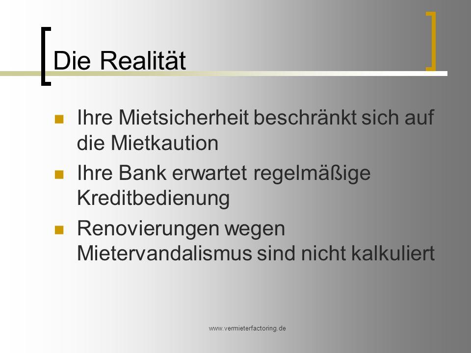 www.vermieterfactoring.de Die Realität Ihre Mietsicherheit beschränkt sich auf die Mietkaution Ihre Bank erwartet regelmäßige Kreditbedienung Renovierungen wegen Mietervandalismus sind nicht kalkuliert