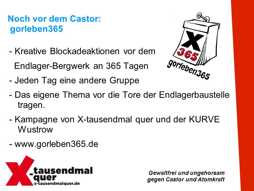 Gewaltfrei und ungehorsam gegen Castor und Atomkraft Noch vor dem Castor: gorleben365 - Kreative Blockadeaktionen vor dem Endlager-Bergwerk an 365 Tagen - Jeden Tag eine andere Gruppe - Das eigene Thema vor die Tore der Endlagerbaustelle tragen.