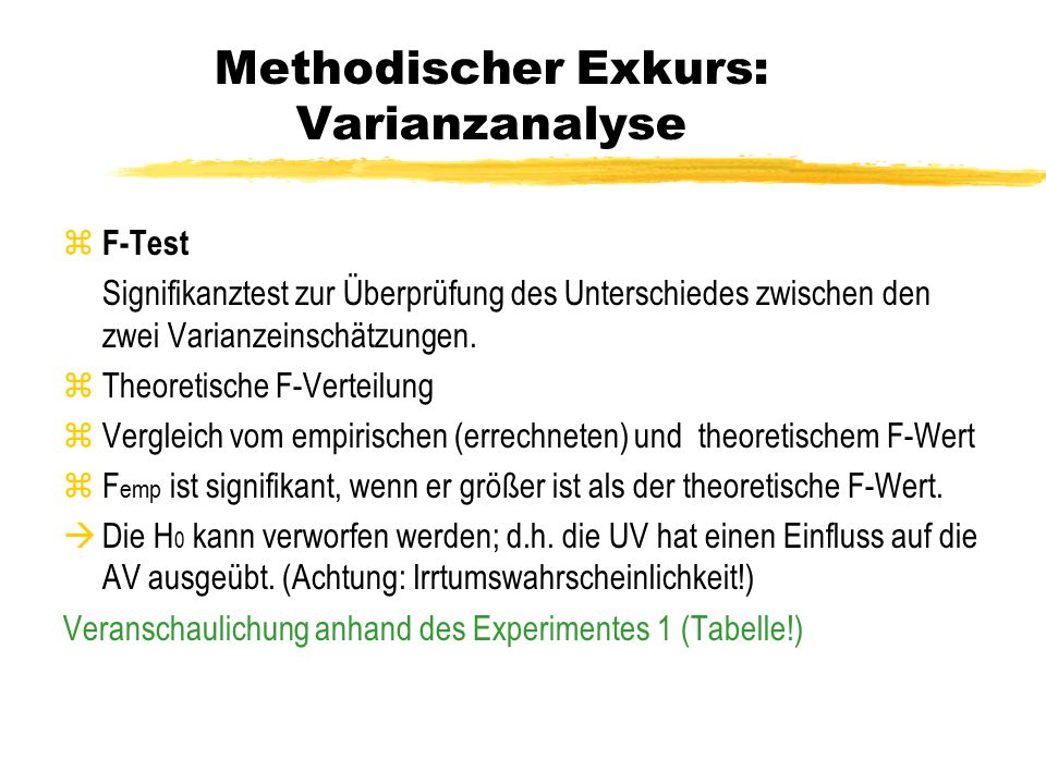 Methodischer Exkurs: Varianzanalyse Faktorielles Experimentaldesign & die Bezeichnungen der UV-Effekte z Haupteffekt: die separaten Effekte der einzelnen unabhängigen Variablen z Interaktionseffekt: der kombinierte Effekt von zwei (oder mehreren) unabhängigen Variablen, der von der Summe der Haupteffekte abweicht.