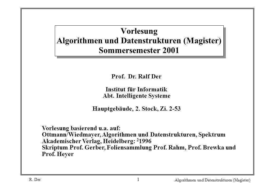 R. Der Algorithmen und Datenstrukturen (Magister) 1 Vorlesung Algorithmen und Datenstrukturen (Magister) Sommersemester 2001 Prof. Dr. Ralf Der Instit
