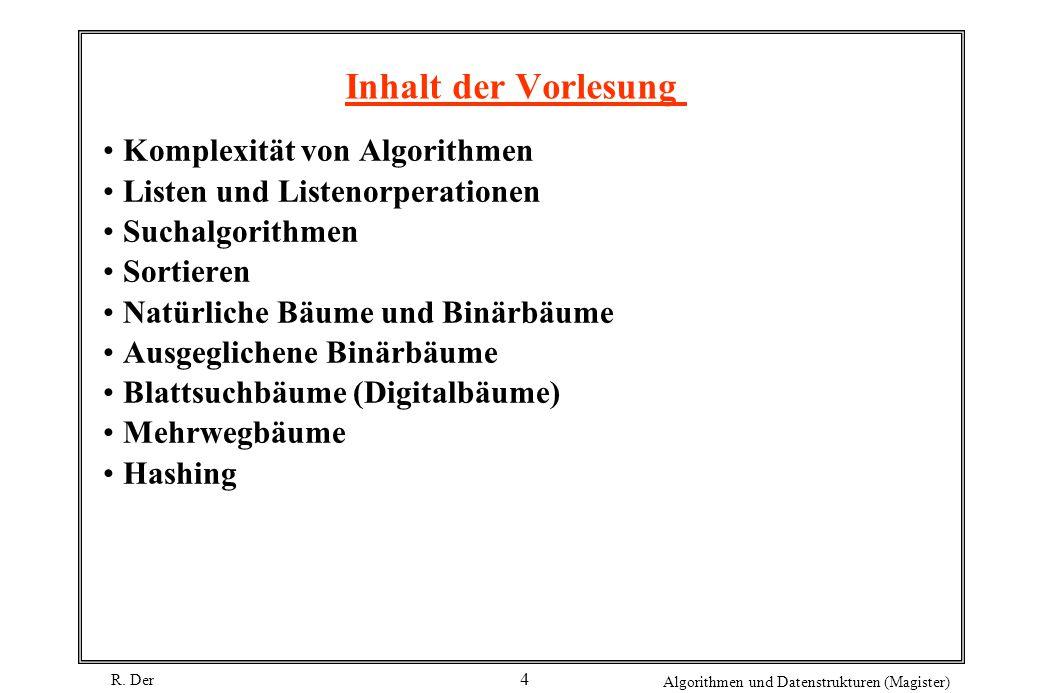 R. Der Algorithmen und Datenstrukturen (Magister) 4 Inhalt der Vorlesung Komplexität von Algorithmen Listen und Listenorperationen Suchalgorithmen Sor