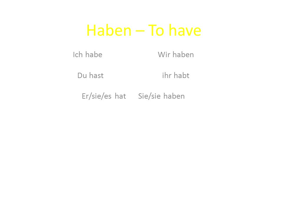 Haben – To have Ich habeWir haben Du hastihr habt Er/sie/es hatSie/sie haben