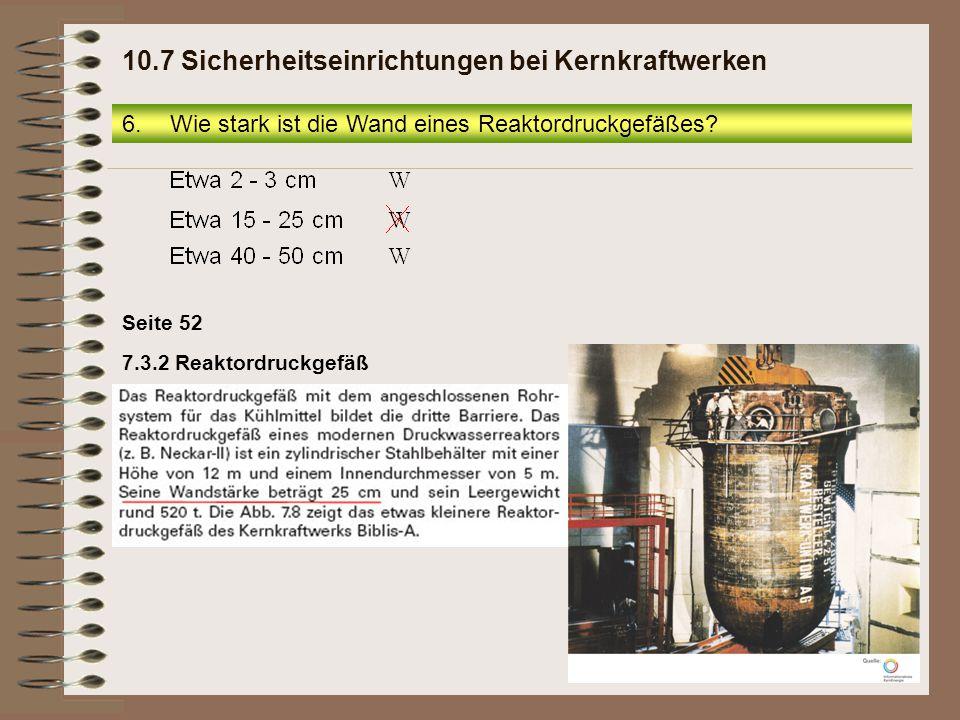 Seite 52 7.3.2 Reaktordruckgefäß 6.Wie stark ist die Wand eines Reaktordruckgefäßes? 10.7 Sicherheitseinrichtungen bei Kernkraftwerken