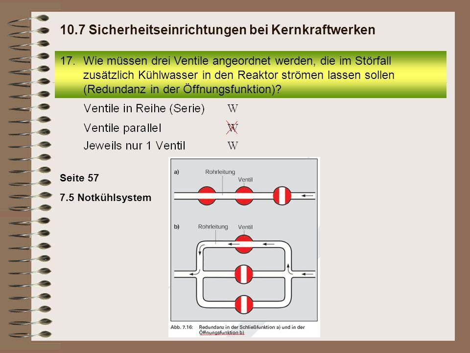 Seite 57 7.5 Notkühlsystem 17.Wie müssen drei Ventile angeordnet werden, die im Störfall zusätzlich Kühlwasser in den Reaktor strömen lassen sollen (R