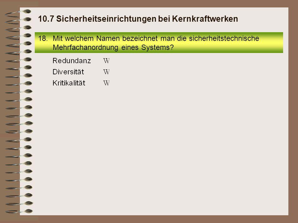 18.Mit welchem Namen bezeichnet man die sicherheitstechnische Mehrfachanordnung eines Systems? 10.7 Sicherheitseinrichtungen bei Kernkraftwerken