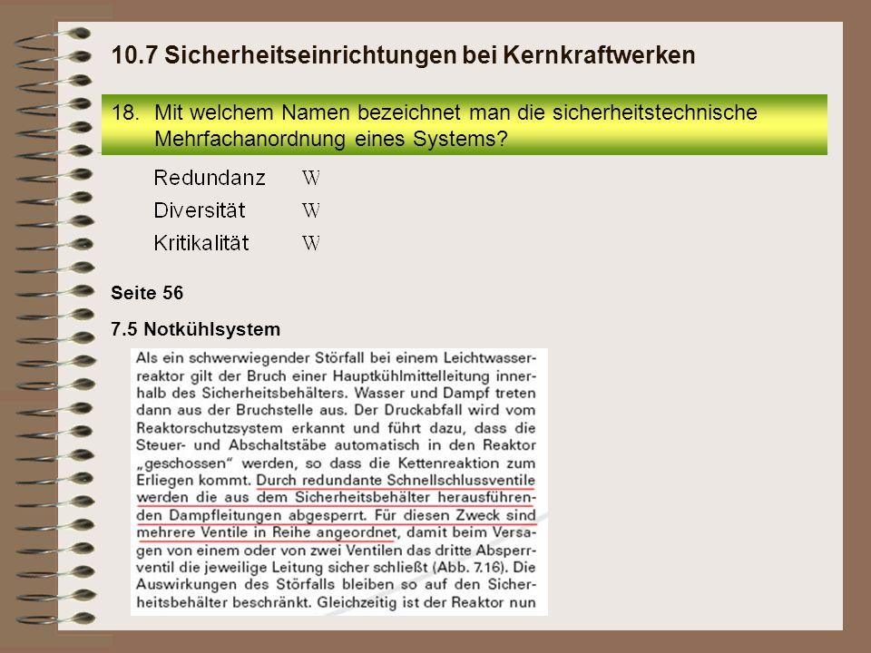 7.5 Notkühlsystem Seite 56 18.Mit welchem Namen bezeichnet man die sicherheitstechnische Mehrfachanordnung eines Systems? 10.7 Sicherheitseinrichtunge