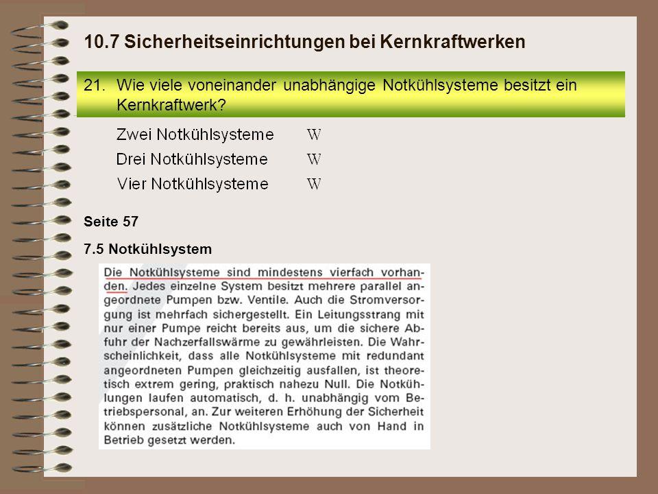 7.5 Notkühlsystem Seite 57 21.Wie viele voneinander unabhängige Notkühlsysteme besitzt ein Kernkraftwerk? 10.7 Sicherheitseinrichtungen bei Kernkraftw