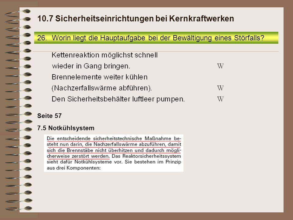 26.Worin liegt die Hauptaufgabe bei der Bewältigung eines Störfalls? 10.7 Sicherheitseinrichtungen bei Kernkraftwerken Seite 57 7.5 Notkühlsystem