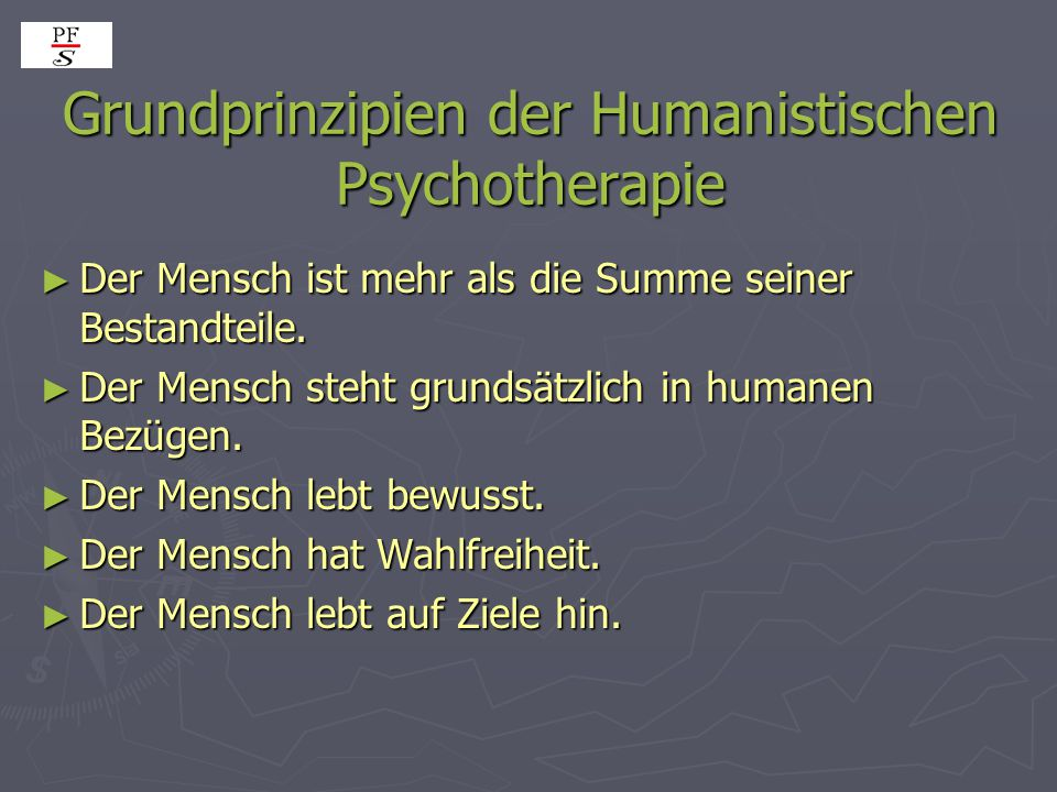 Grundprinzipien der Humanistischen Psychotherapie ► Der Mensch ist mehr als die Summe seiner Bestandteile. ► Der Mensch steht grundsätzlich in humanen