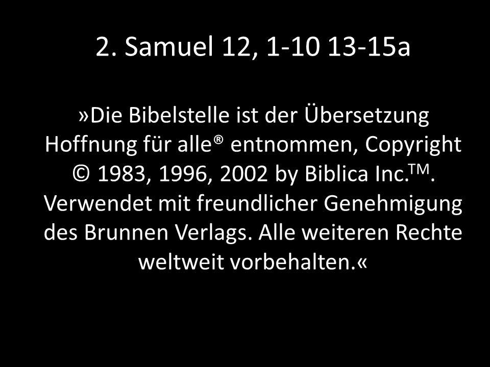 2. Samuel 12, 1-10 13-15a »Die Bibelstelle ist der Übersetzung Hoffnung für alle® entnommen, Copyright © 1983, 1996, 2002 by Biblica Inc. TM. Verwende