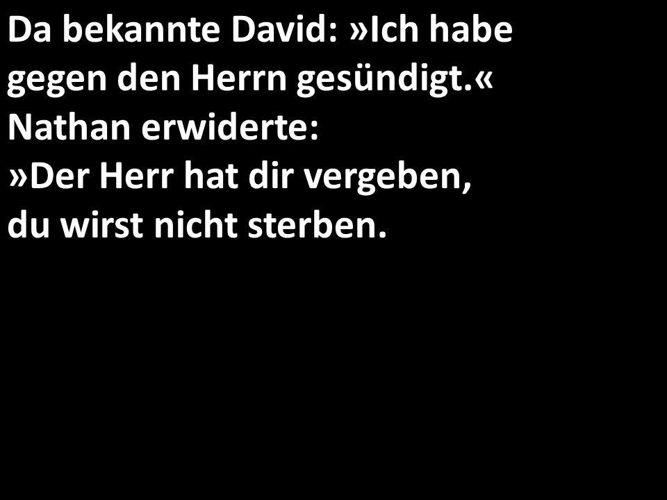Da bekannte David: »Ich habe gegen den Herrn gesündigt.« Nathan erwiderte: »Der Herr hat dir vergeben, du wirst nicht sterben.