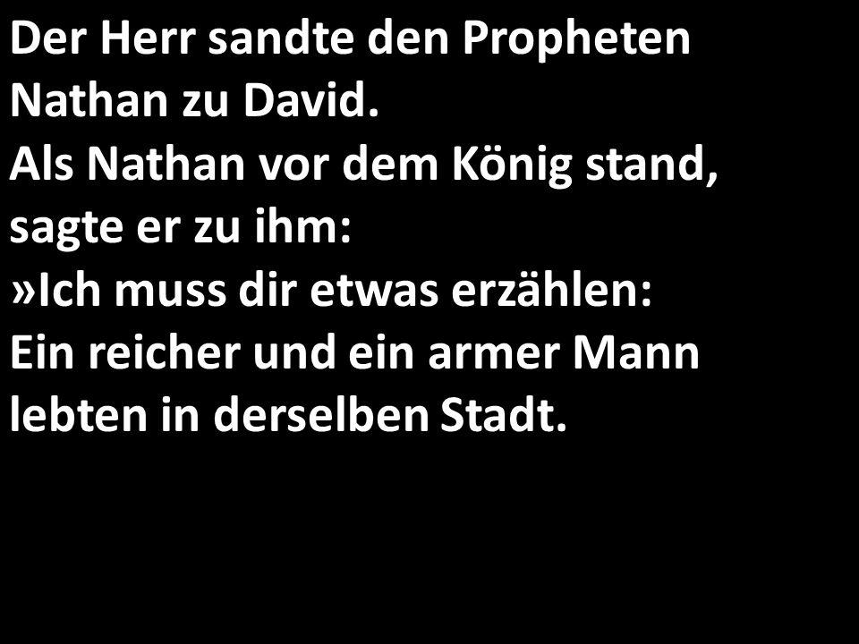 Der Herr sandte den Propheten Nathan zu David. Als Nathan vor dem König stand, sagte er zu ihm: »Ich muss dir etwas erzählen: Ein reicher und ein arme