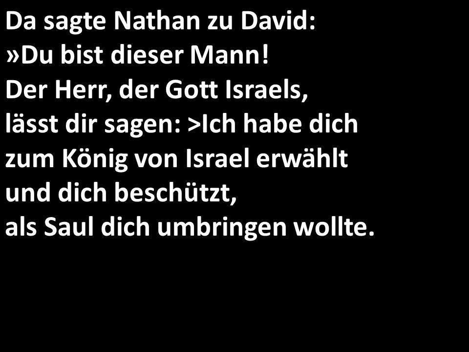 Da sagte Nathan zu David: »Du bist dieser Mann! Der Herr, der Gott Israels, lässt dir sagen: >Ich habe dich zum König von Israel erwählt und dich besc