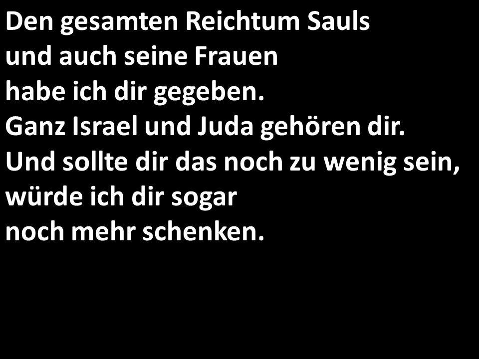Den gesamten Reichtum Sauls und auch seine Frauen habe ich dir gegeben. Ganz Israel und Juda gehören dir. Und sollte dir das noch zu wenig sein, würde