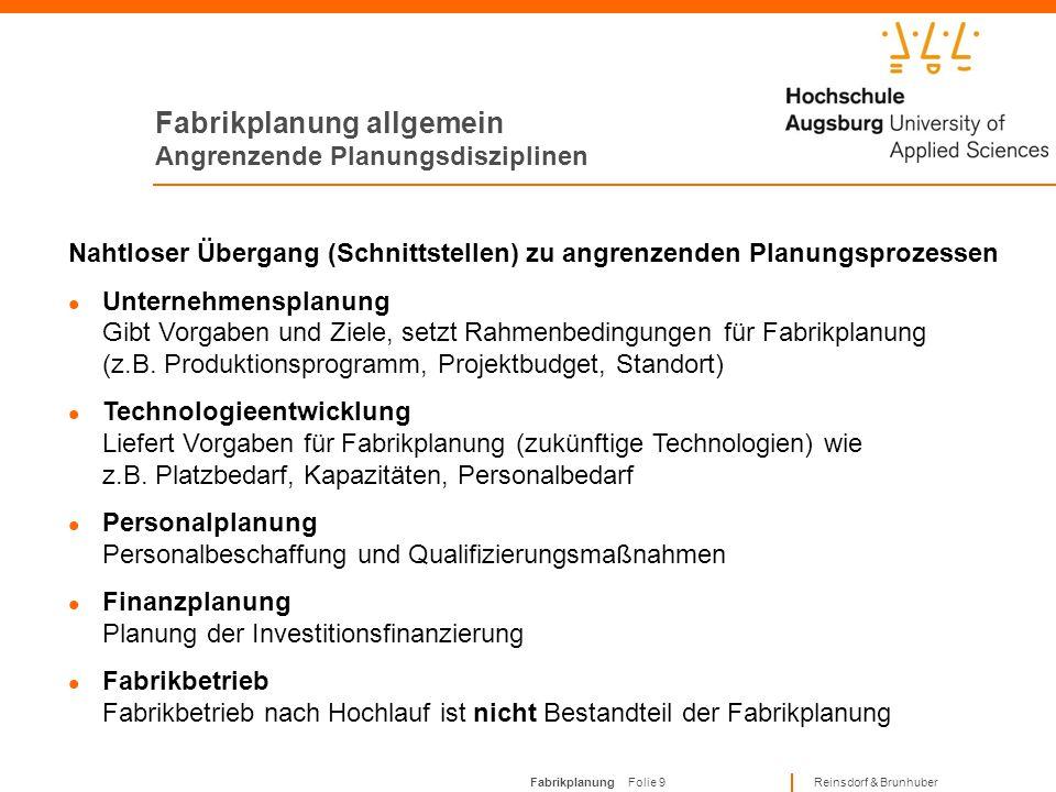 Fabrikplanung Folie 9 Reinsdorf & Brunhuber Fabrikplanung allgemein Angrenzende Planungsdisziplinen Nahtloser Übergang (Schnittstellen) zu angrenzenden Planungsprozessen Unternehmensplanung Gibt Vorgaben und Ziele, setzt Rahmenbedingungen für Fabrikplanung (z.B.