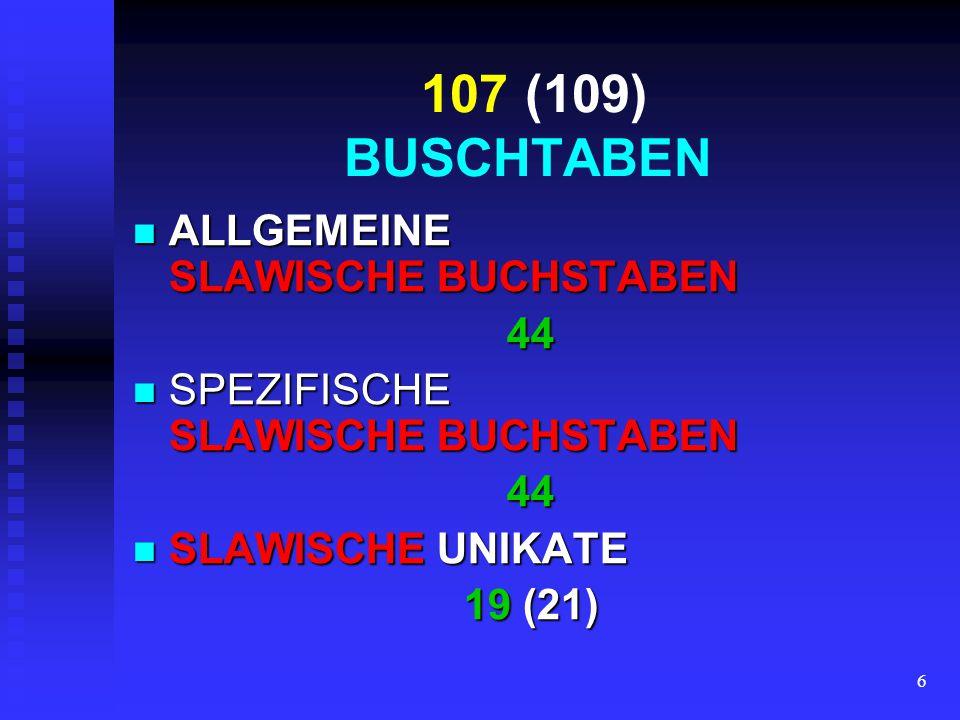 6 107 (109) BUSCHTABEN ALLGEMEINE SLAWISCHE BUCHSTABEN ALLGEMEINE SLAWISCHE BUCHSTABEN44 SPEZIFISCHE SLAWISCHE BUCHSTABEN SPEZIFISCHE SLAWISCHE BUCHSTABEN44 SLAWISCHE UNIKATE SLAWISCHE UNIKATE 19 (21)